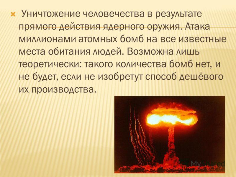 Уничтожение человечества в результате прямого действия ядерного оружия. Атака миллионами атомных бомб на все известные места обитания людей. Возможна лишь теоретически: такого количества бомб нет, и не будет, если не изобретут способ дешёвого их прои