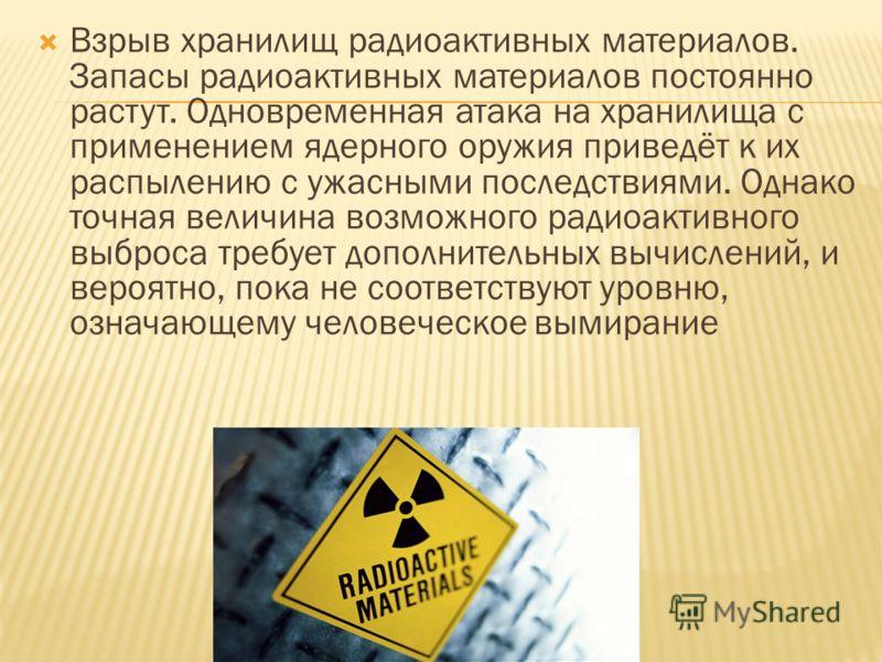 Взрыв хранилищ радиоактивных материалов. Запасы радиоактивных материалов постоянно растут. Одновременная атака на хранилища с применением ядерного оружия приведёт к их распылению с ужасными последствиями. Однако точная величина возможного радиоактивн