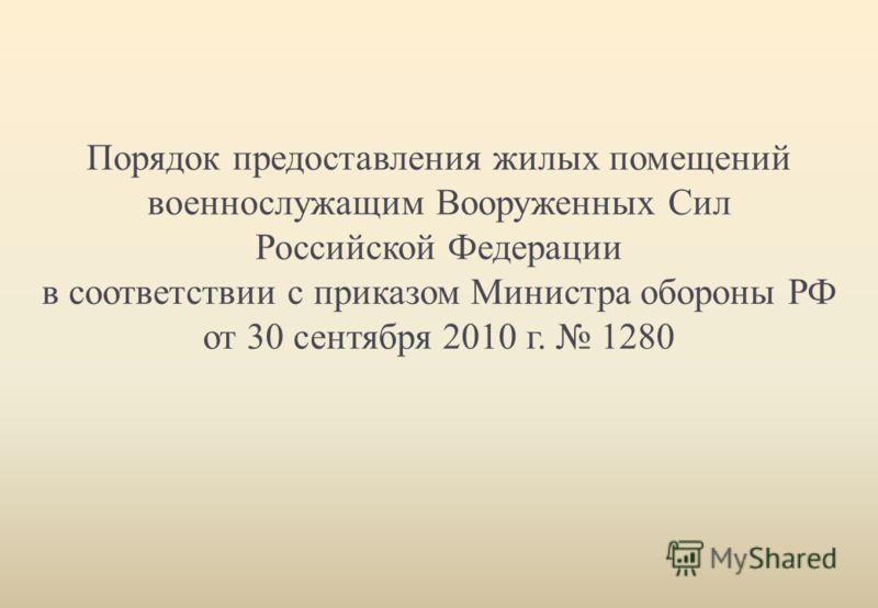Порядок предоставления жилых помещений военнослужащим Вооруженных Сил Российской Федерации в соответствии с приказом Министра обороны РФ от 30 сентября 2010 г. 1280