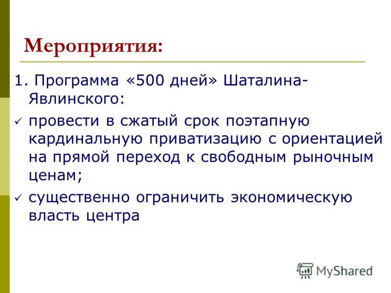 Мероприятия: 1. Программа «500 дней» Шаталина- Явлинского: провести в сжатый срок поэтапную кардинальную приватизацию с ориентацией на прямой переход к свободным рыночным ценам; существенно ограничить экономическую власть центра