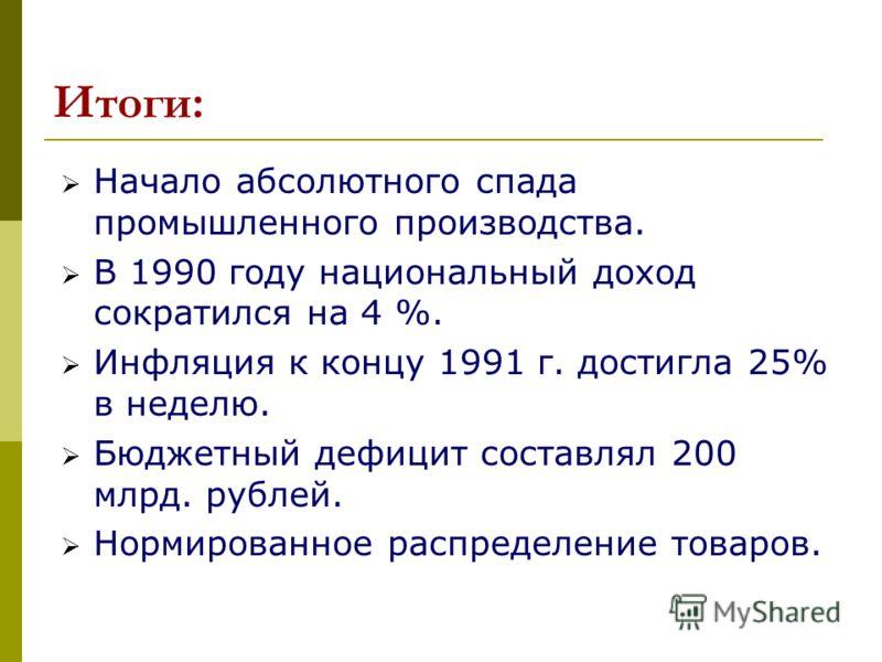 Итоги: Начало абсолютного спада промышленного производства. В 1990 году национальный доход сократился на 4 %. Инфляция к концу 1991 г. достигла 25% в неделю. Бюджетный дефицит составлял 200 млрд. рублей. Нормированное распределение товаров.