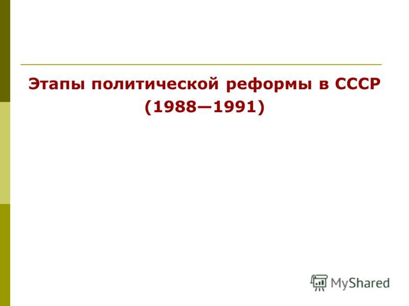 Этапы политической реформы в СССР (19881991)