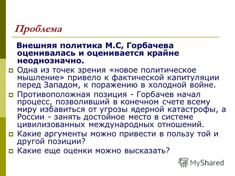 Проблема Внешняя политика М.С, Горбачева оценивалась и оценивается крайне неоднозначно. Одна из точек зрения «новое политическое мышление» привело к фактической капитуляции перед Западом, к поражению в холодной войне. Противоположная позиция - Горбач