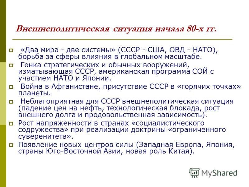 Внешнеполитическая ситуация начала 80-х гг. «Два мира - две системы» (СССР - США, ОВД - НАТО), борьба за сферы влияния в глобальном масштабе. Гонка стратегических и обычных вооружений, изматывающая СССР, американская программа СОЙ с участием НАТО и Я