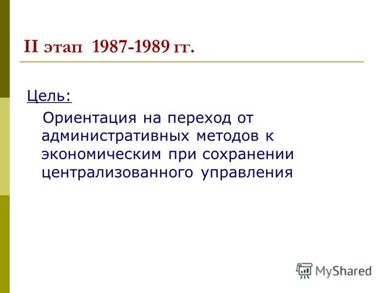 II этап 1987-1989 гг. Цель: Ориентация на переход от административных методов к экономическим при сохранении централизованного управления