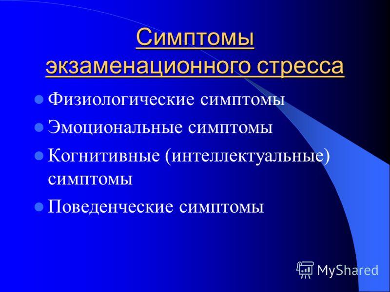 Симптомы экзаменационного стресса Физиологические симптомы Эмоциональные симптомы Когнитивные (интеллектуальные) симптомы Поведенческие симптомы