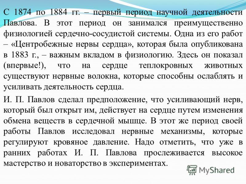 С 1874 по 1884 гг. – первый период научной деятельности Павлова. В этот период он занимался преимущественно физиологией сердечно-сосудистой системы. Одна из его работ – «Центробежные нервы сердца», которая была опубликована в 1883 г., – важным вкладо