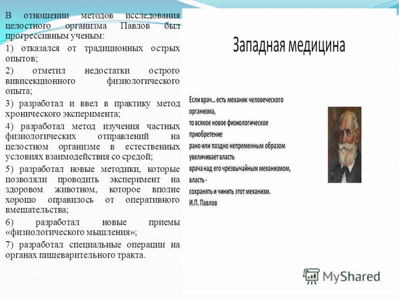 В отношении методов исследования целостного организма Павлов был прогрессивным ученым: 1) отказался от традиционных острых опытов; 2) отметил недостатки острого вивисекционного физиологического опыта; 3) разработал и ввел в практику метод хроническог
