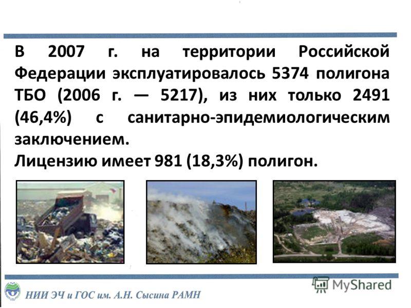 В 2007 г. на территории Российской Федерации эксплуатировалось 5374 полигона ТБО (2006 г. 5217), из них только 2491 (46,4%) с санитарно-эпидемиологическим заключением. Лицензию имеет 981 (18,3%) полигон.
