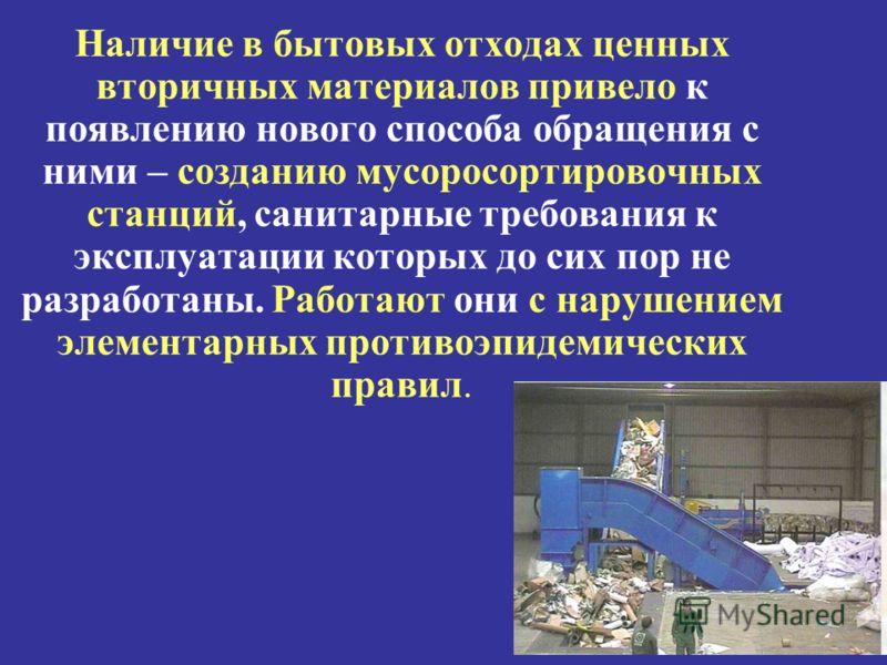 Наличие в бытовых отходах ценных вторичных материалов привело к появлению нового способа обращения с ними – созданию мусоросортировочных станций, санитарные требования к эксплуатации которых до сих пор не разработаны. Работают они с нарушением элемен