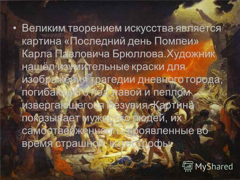 Великим творением искусства является картина «Последний день Помпеи» Карла Павловича Брюллова.Художник нашёл изумительные краски для изображения трагедии дневного города, погибающего под лавой и пеплом извергающегося Везувия. Картина показывает мужес