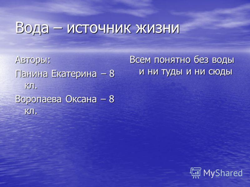 Вода – источник жизни Авторы: Панина Екатерина – 8 кл. Воропаева Оксана – 8 кл. Всем понятно без воды и ни туды и ни сюды