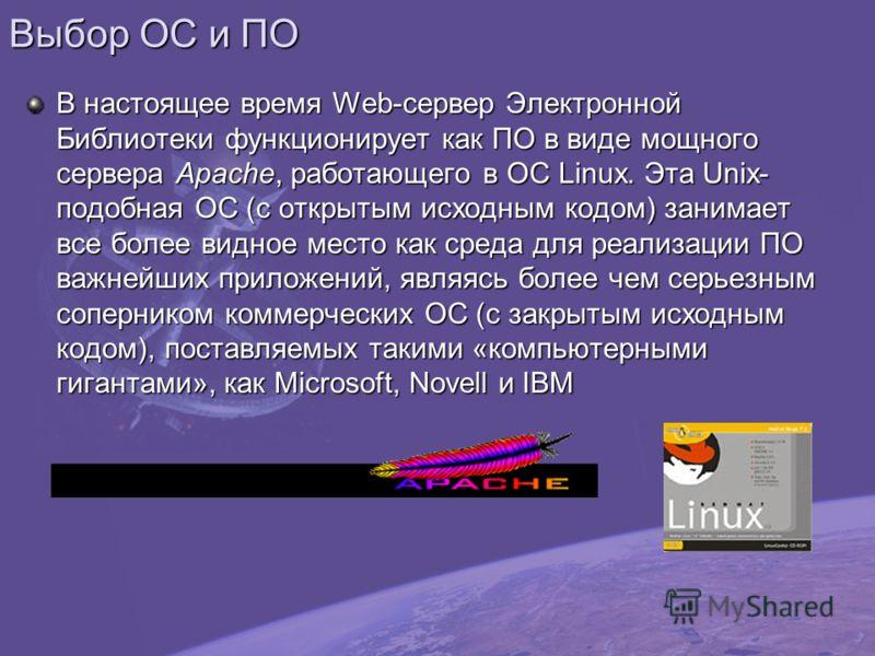 Выбор ОС и ПО В настоящее время Web-сервер Электронной Библиотеки функционирует как ПО в виде мощного сервера Apache, работающего в ОС Linux. Эта Unix- подобная ОС (с открытым исходным кодом) занимает все более видное место как среда для реализации П