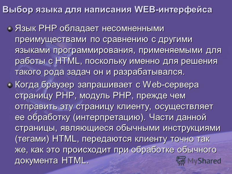Выбор языка для написания WEB-интерфейса Язык PHP обладает несомненными преимуществами по сравнению с другими языками программирования, применяемыми для работы с HTML, поскольку именно для решения такого рода задач он и разрабатывался. Когда браузер