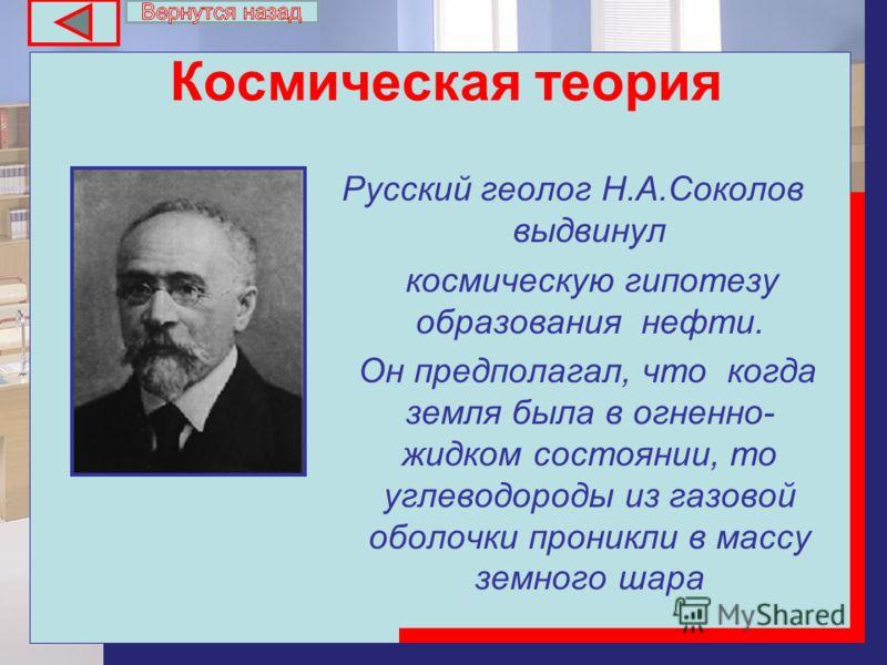 Космическая теория Русский геолог Н.А.Соколов выдвинул космическую гипотезу образования нефти. Он предполагал, что когда земля была в огненно- жидком состоянии, то углеводороды из газовой оболочки проникли в массу земного шара