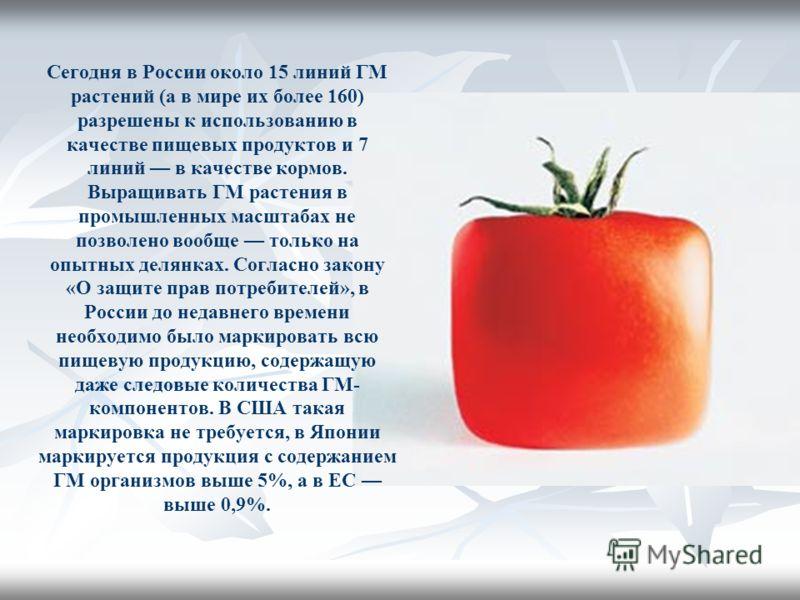 Сегодня в России около 15 линий ГМ растений (а в мире их более 160) разрешены к использованию в качестве пищевых продуктов и 7 линий в качестве кормов. Выращивать ГМ растения в промышленных масштабах не позволено вообще только на опытных делянках. Со