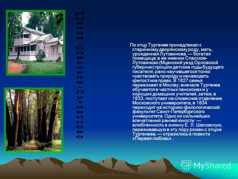 По отцу Тургенев принадлежал к старинному дворянскому роду, мать, урожденная Лутовинова, богатая помещица; в ее имении Спасское- Лутовиново (Мценский уезд Орловской губернии) прошли детские годы будущего писателя, рано научившегося тонко чувствовать