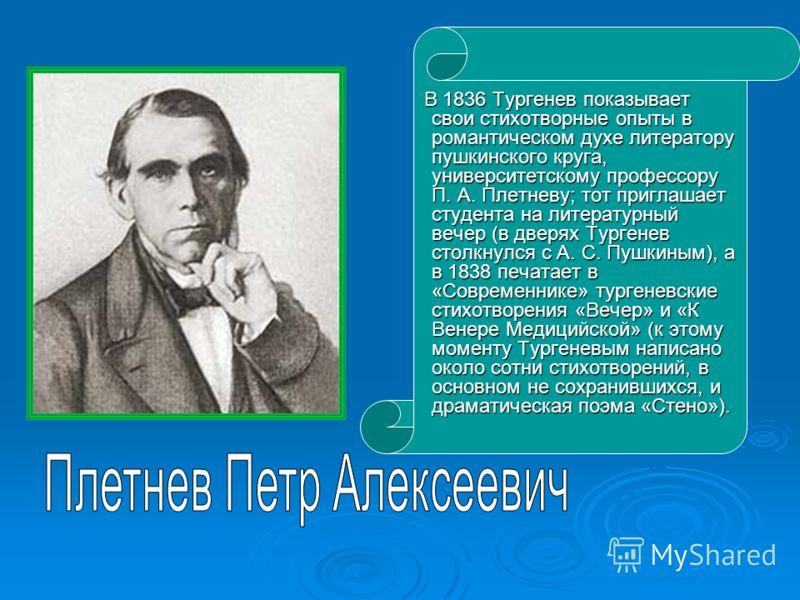 В 1836 Тургенев показывает свои стихотворные опыты в романтическом духе литератору пушкинского круга, университетскому профессору П. А. Плетневу; тот приглашает студента на литературный вечер (в дверях Тургенев столкнулся с А. С. Пушкиным), а в 1838
