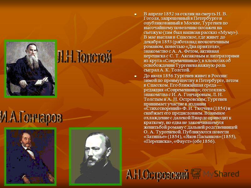 В апреле 1852 за отклик на смерть Н. В. Гоголя, запрещенный в Петербурге и опубликованный в Москве, Тургенев по высочайшему повелению посажен на съезжую (там был написан рассказ «Муму»). В мае выслан в Спасское, где живет до декабря 1853 (работа над