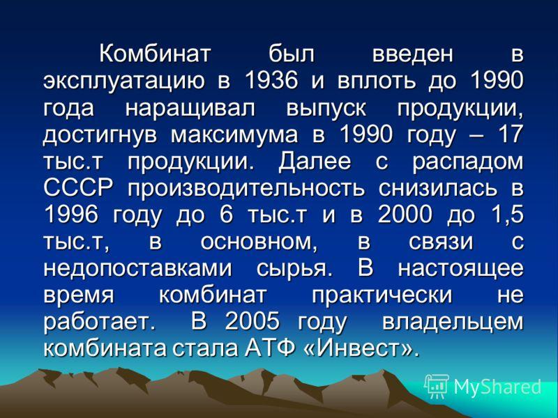 Комбинат был введен в эксплуатацию в 1936 и вплоть до 1990 года наращивал выпуск продукции, достигнув максимума в 1990 году – 17 тыс.т продукции. Далее с распадом СССР производительность снизилась в 1996 году до 6 тыс.т и в 2000 до 1,5 тыс.т, в основ