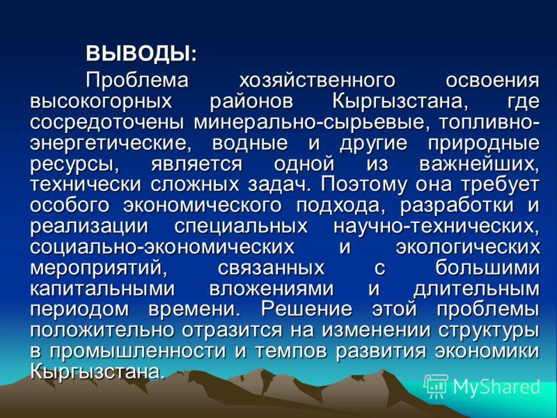 ВЫВОДЫ: Проблема хозяйственного освоения высокогорных районов Кыргызстана, где сосредоточены минерально-сырьевые, топливно- энергетические, водные и другие природные ресурсы, является одной из важнейших, технически сложных задач. Поэтому она требует