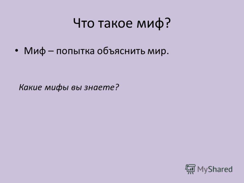 Что такое миф? Миф – попытка объяснить мир. Какие мифы вы знаете?