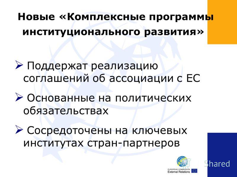 Новые «Комплексные программы институционального развития» Поддержат реализацию соглашений об ассоциации с ЕС Основанные на политических обязательствах Сосредоточены на ключевых институтах стран-партнеров