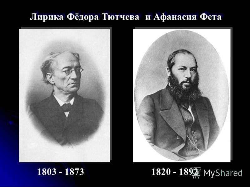 Лирика Фёдора Тютчева и Афанасия Фета 1803 - 18731820 - 1892