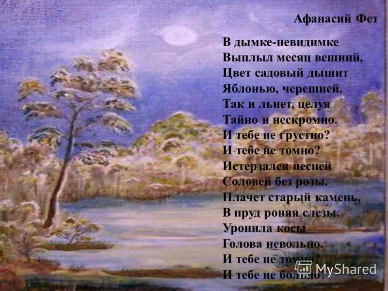 Афанасий Фет В дымке-невидимке Выплыл месяц вешний, Цвет садовый дышит Яблонью, черешней. Так и льнет, целуя Тайно и нескромно. И тебе не грустно? И тебе не томно? Истерзался песней Соловей без розы. Плачет старый камень, В пруд роняя слезы. Уронила
