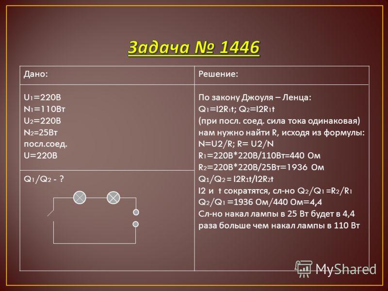 Дано : U 1 =220 В N 1 =110 Вт U 2 =220 В N 2 =25 Вт посл. соед. U=220 В Q 1 /Q 2 - ? Решение : По закону Джоуля – Ленца : Q 1 =I2R 1 t; Q 2 =I2R 1 t ( при посл. соед. сила тока одинаковая ) нам нужно найти R, исходя из формулы : N=U2/R; R= U2/N R 1 =