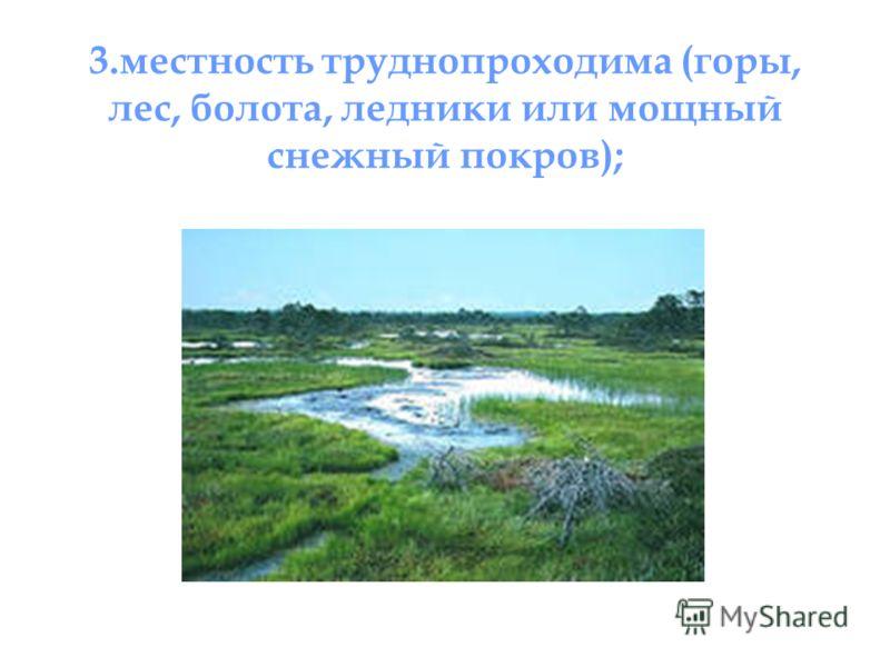 3.местность труднопроходима (горы, лес, болота, ледники или мощный снежный покров);