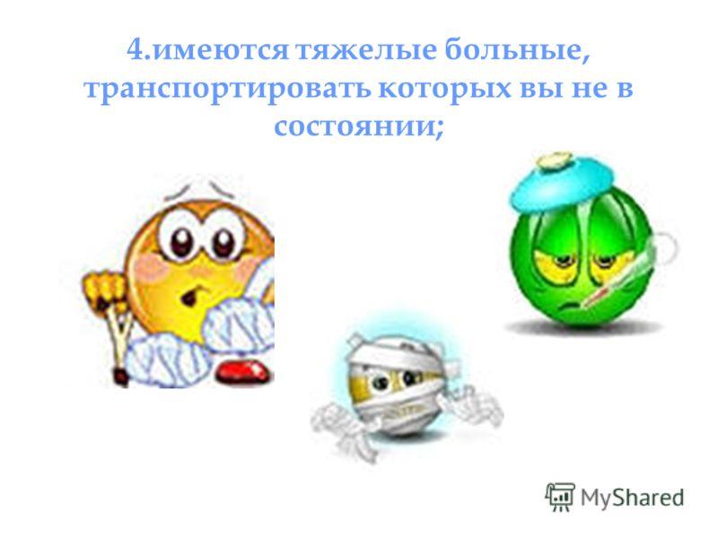 4.имеются тяжелые больные, транспортировать которых вы не в состоянии;