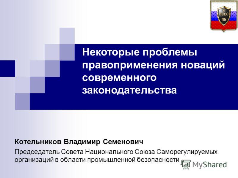 Котельников Владимир Семенович Председатель Совета Национального Союза Саморегулируемых организаций в области промышленной безопасности Некоторые проблемы правоприменения новаций современного законодательства