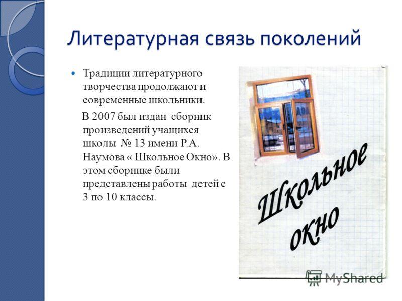 Литературная связь поколений Традиции литературного творчества продолжают и современные школьники. В 2007 был издан сборник произведений учащихся школы 13 имени Р.А. Наумова « Школьное Окно». В этом сборнике были представлены работы детей с 3 по 10 к