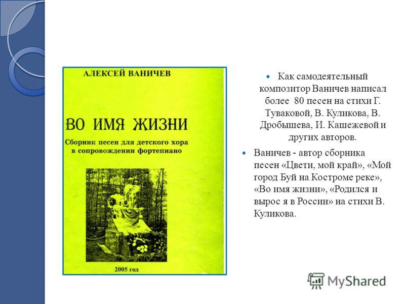 Как самодеятельный композитор Ваничев написал более 80 песен на стихи Г. Туваковой, В. Куликова, В. Дробышева, И. Кашежевой и других авторов. Ваничев - автор сборника песен «Цвети, мой край», «Мой город Буй на Костроме реке», «Во имя жизни», «Родился