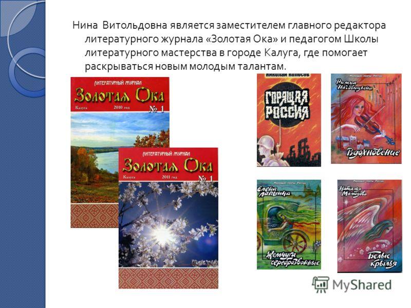 Нина Витольдовна является заместителем главного редактора литературного журнала « Золотая Ока » и педагогом Школы литературного мастерства в городе Калуга, где помогает раскрываться новым молодым талантам.