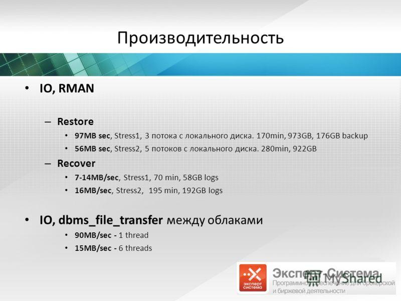 Производительность IO, RMAN – Restore 97MB sec, Stress1, 3 потока с локального диска. 170min, 973GB, 176GB backup 56MB sec, Stress2, 5 потоков с локального диска. 280min, 922GB – Recover 7-14MB/sec, Stress1, 70 min, 58GB logs 16MB/sec, Stress2, 195 m