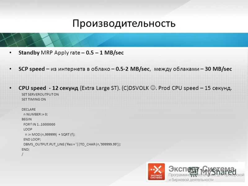 Производительность Standby MRP Apply rate – 0.5 – 1 MB/sec SCP speed – из интернета в облако – 0.5-2 MB/sec, между облаками – 30 MB/sec CPU speed - 12 секунд (Extra Large ST). (С)DSVOLK. Prod CPU speed – 15 секунд. SET SERVEROUTPUT ON SET TIMING ON D