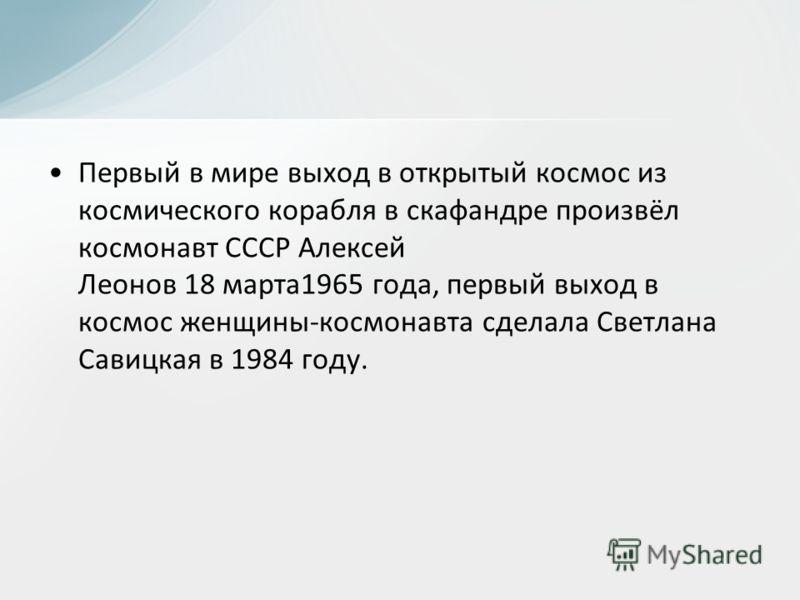 Первый в мире выход в открытый космос из космического корабля в скафандре произвёл космонавт СССР Алексей Леонов 18 марта1965 года, первый выход в космос женщины-космонавта сделала Светлана Савицкая в 1984 году.