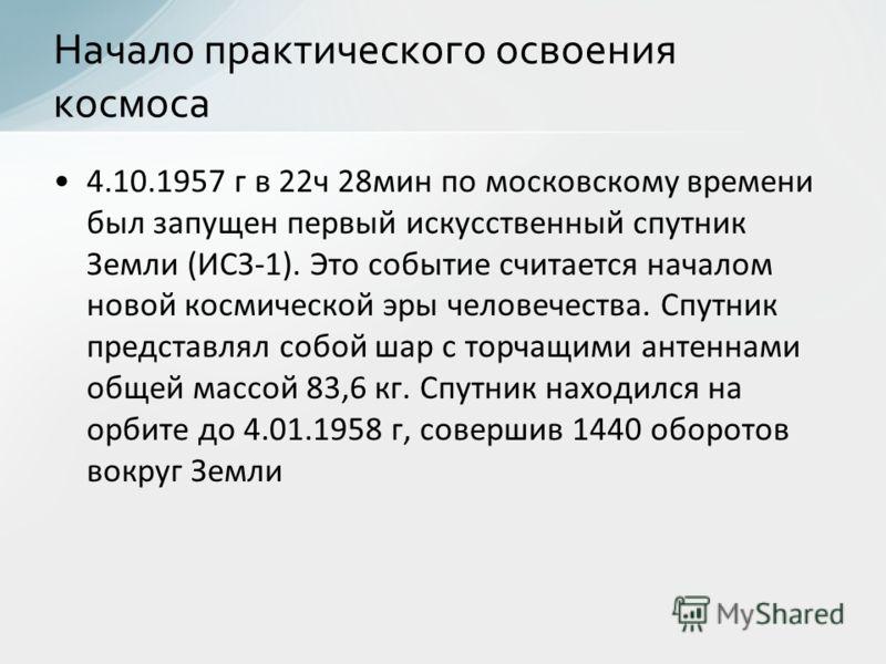 4.10.1957 г в 22ч 28мин по московскому времени был запущен первый искусственный спутник Земли (ИСЗ-1). Это событие считается началом новой космической эры человечества. Спутник представлял собой шар с торчащими антеннами общей массой 83,6 кг. Спутник