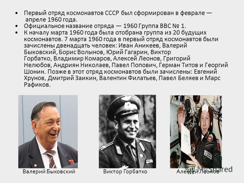Первый отряд космонавтов СССР был сформирован в феврале апреле 1960 года. Официальное название отряда 1960 Группа ВВС 1. К началу марта 1960 года была отобрана группа из 20 будущих космонавтов. 7 марта 1960 года в первый отряд космонавтов были зачисл