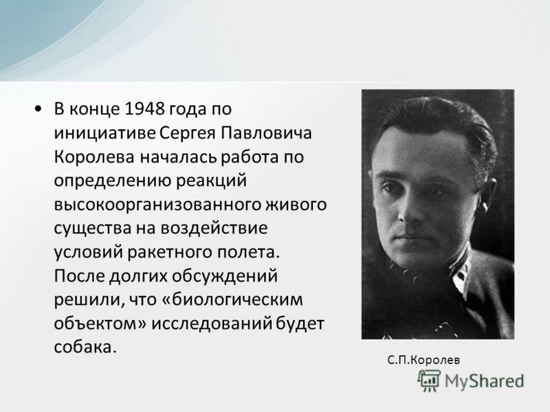 В конце 1948 года по инициативе Сергея Павловича Королева началась работа по определению реакций высокоорганизованного живого существа на воздействие условий ракетного полета. После долгих обсуждений решили, что «биологическим объектом» исследований