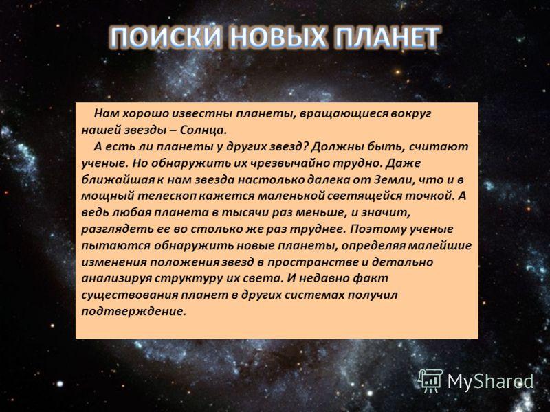 Нам хорошо известны планеты, вращающиеся вокруг нашей звезды – Солнца. А есть ли планеты у других звезд? Должны быть, считают ученые. Но обнаружить их чрезвычайно трудно. Даже ближайшая к нам звезда настолько далека от Земли, что и в мощный телескоп