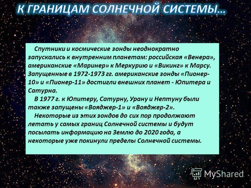 Спутники и космические зонды неоднократно запускались к внутренним планетам: российская «Венера», американские «Маринер» к Меркурию и «Викинг» к Марсу. Запущенные в 1972-1973 гг. американские зонды «Пионер- 10» и «Пионер-11» достигли внешних планет -