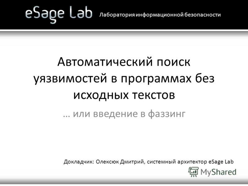 Автоматический поиск уязвимостей в программах без исходных текстов … или введение в фаззинг Лаборатория информационной безопасности Докладчик: Олексюк Дмитрий, системный архитектор eSage Lab