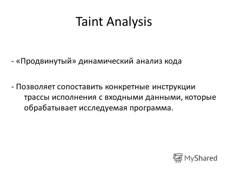Taint Analysis - «Продвинутый» динамический анализ кода - Позволяет сопоставить конкретные инструкции трассы исполнения с входными данными, которые обрабатывает исследуемая программа.