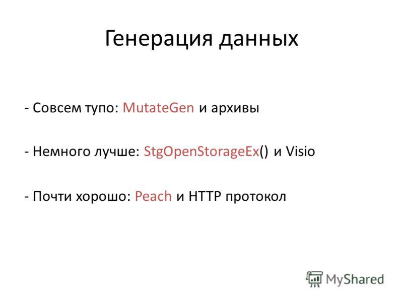 Генерация данных - Совсем тупо: MutateGen и архивы - Немного лучше: StgOpenStorageEx() и Visio - Почти хорошо: Peach и HTTP протокол