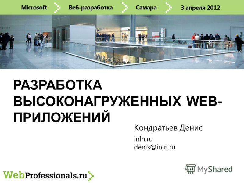 РАЗРАБОТКА ВЫСОКОНАГРУЖЕННЫХ WEB- ПРИЛОЖЕНИЙ inln.ru denis@inln.ru Кондратьев Денис
