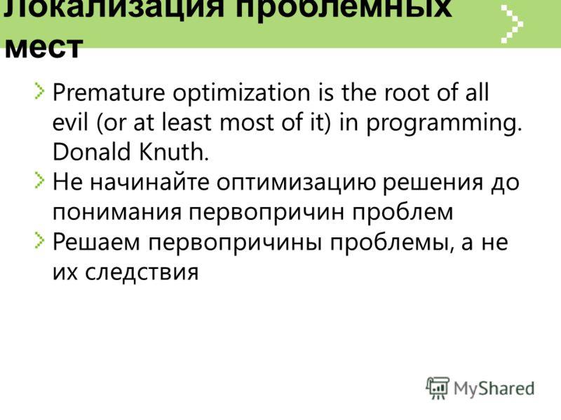 Локализация проблемных мест Premature optimization is the root of all evil (or at least most of it) in programming. Donald Knuth. Не начинайте оптимизацию решения до понимания первопричин проблем Решаем первопричины проблемы, а не их следствия