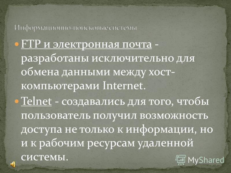 FTP и электронная почта - разработаны исключительно для обмена данными между хост- компьютерами Internet. Telnet - создавались для того, чтобы пользователь получил возможность доступа не только к информации, но и к рабочим ресурсам удаленной системы.